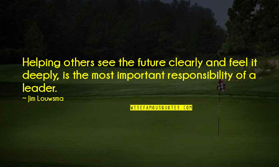 Responsibility Of Leadership Quotes By Jim Louwsma: Helping others see the future clearly and feel