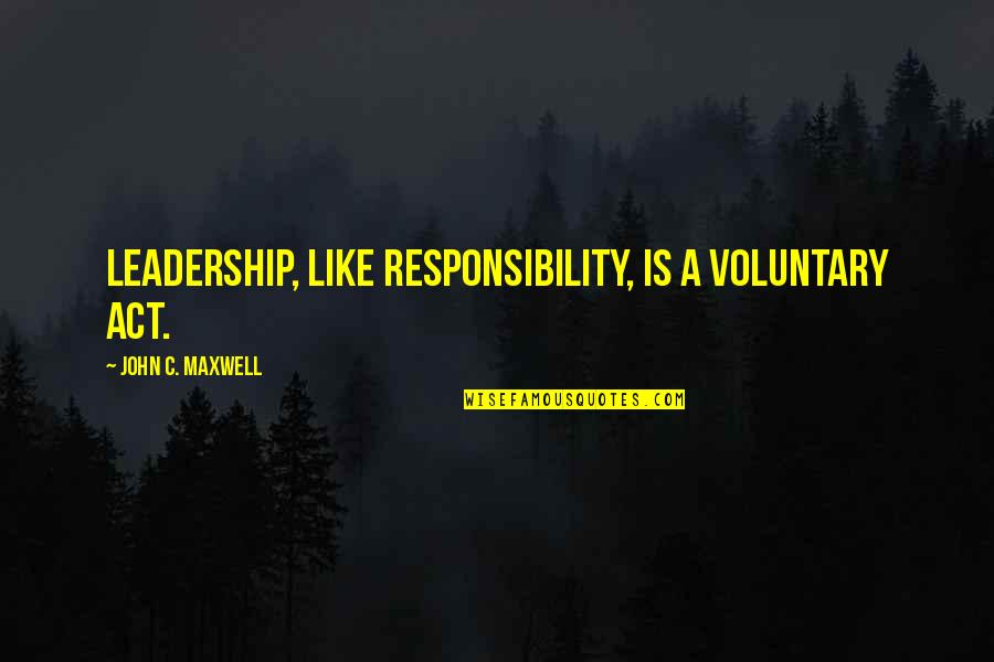 Responsibility Of Leadership Quotes By John C. Maxwell: Leadership, like responsibility, is a voluntary act.