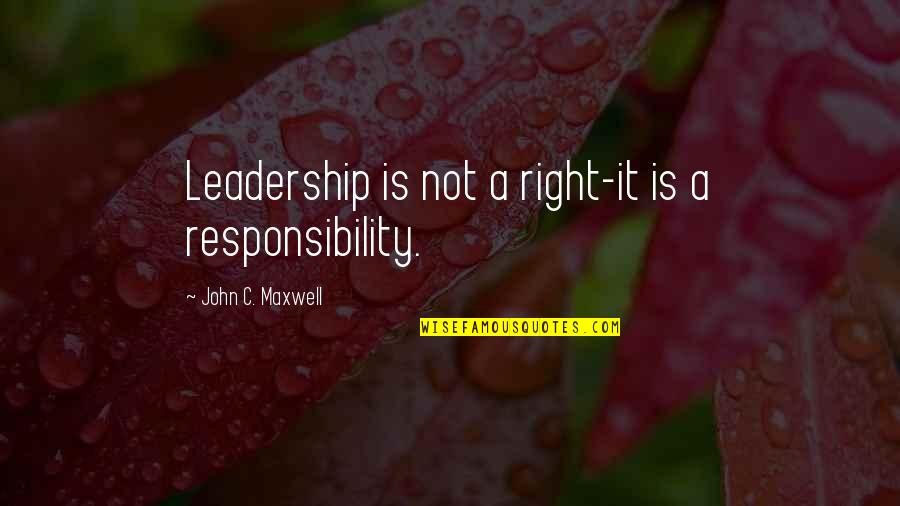 Responsibility Of Leadership Quotes By John C. Maxwell: Leadership is not a right-it is a responsibility.