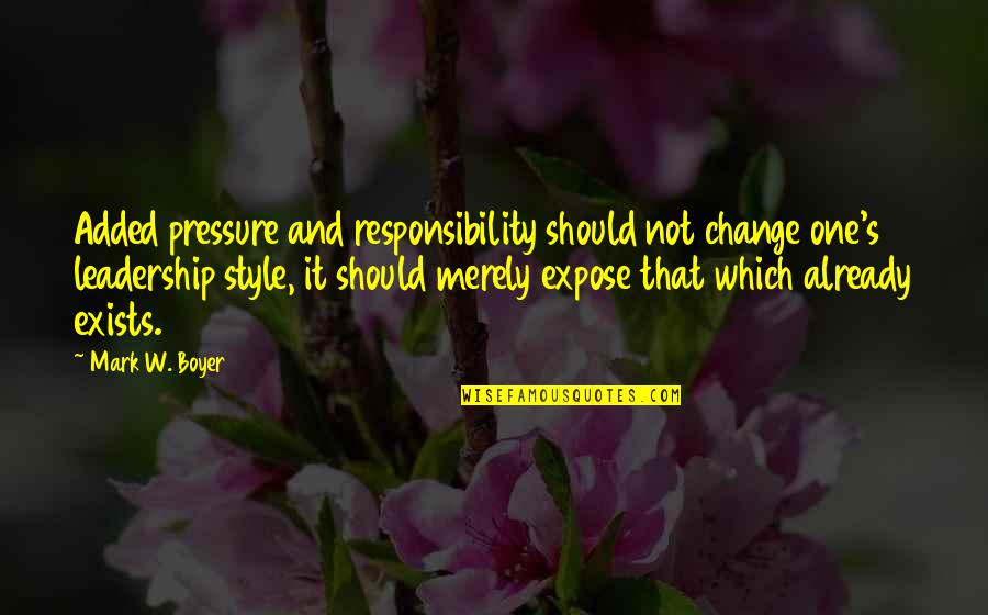 Responsibility Of Leadership Quotes By Mark W. Boyer: Added pressure and responsibility should not change one's