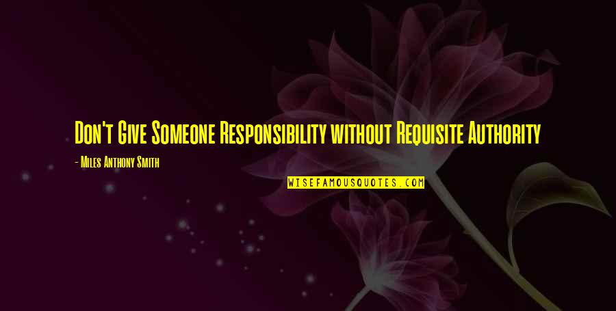 Responsibility Of Leadership Quotes By Miles Anthony Smith: Don't Give Someone Responsibility without Requisite Authority