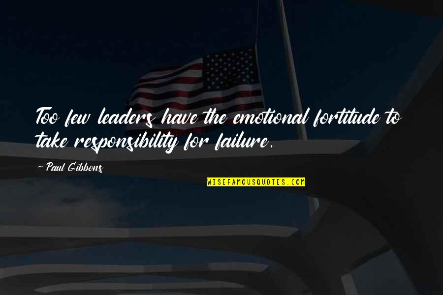 Responsibility Of Leadership Quotes By Paul Gibbons: Too few leaders have the emotional fortitude to