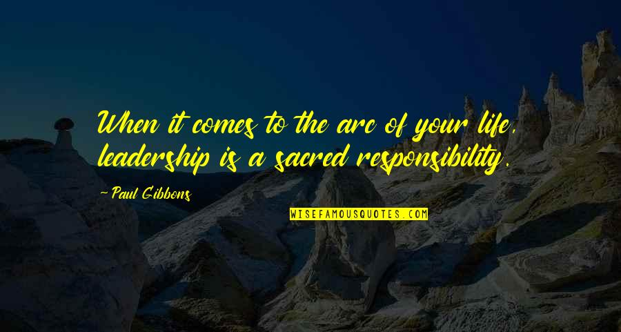 Responsibility Of Leadership Quotes By Paul Gibbons: When it comes to the arc of your