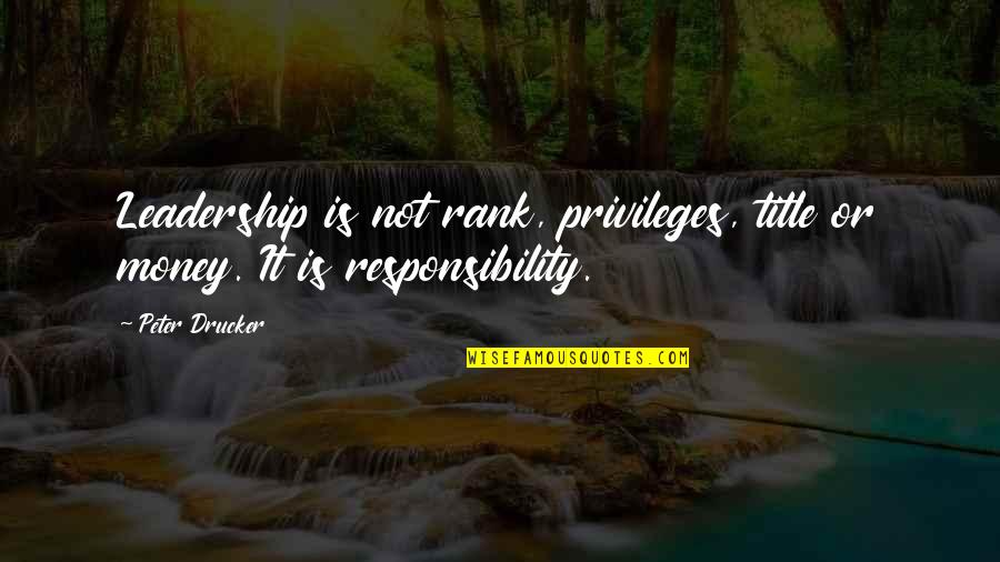 Responsibility Of Leadership Quotes By Peter Drucker: Leadership is not rank, privileges, title or money.