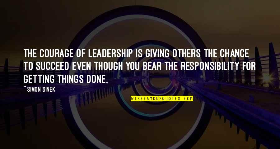Responsibility Of Leadership Quotes By Simon Sinek: The courage of leadership is giving others the
