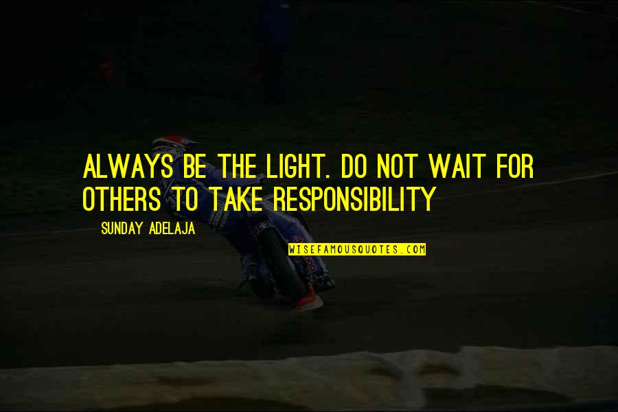 Responsibility Of Leadership Quotes By Sunday Adelaja: Always be the light. Do not wait for