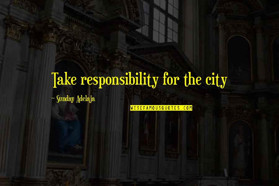 Responsibility Of Leadership Quotes By Sunday Adelaja: Take responsibility for the city