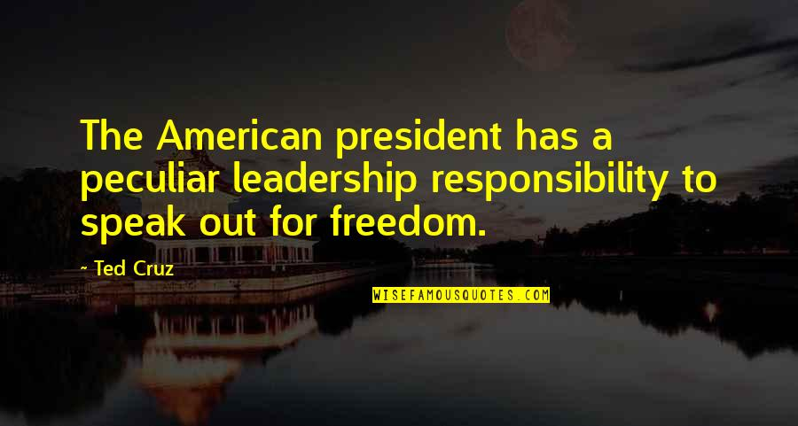 Responsibility Of Leadership Quotes By Ted Cruz: The American president has a peculiar leadership responsibility