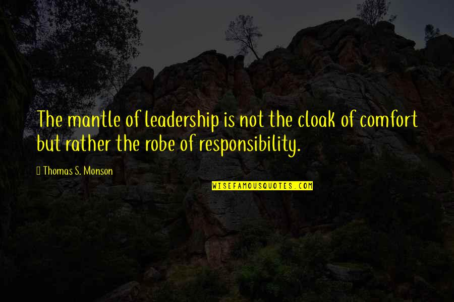 Responsibility Of Leadership Quotes By Thomas S. Monson: The mantle of leadership is not the cloak