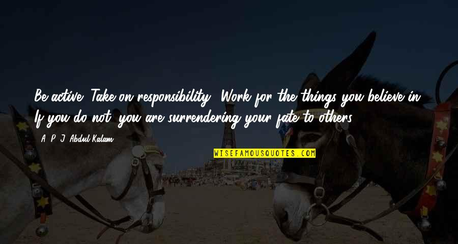 Responsibility To Others Quotes By A. P. J. Abdul Kalam: Be active! Take on responsibility! Work for the