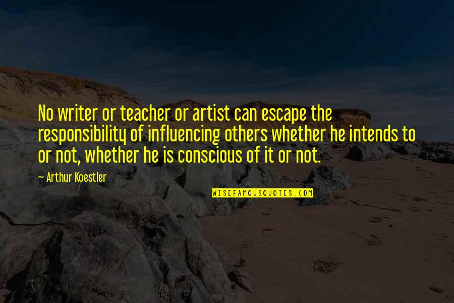 Responsibility To Others Quotes By Arthur Koestler: No writer or teacher or artist can escape