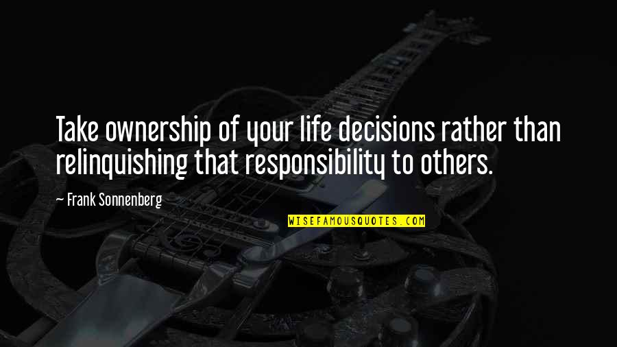 Responsibility To Others Quotes By Frank Sonnenberg: Take ownership of your life decisions rather than