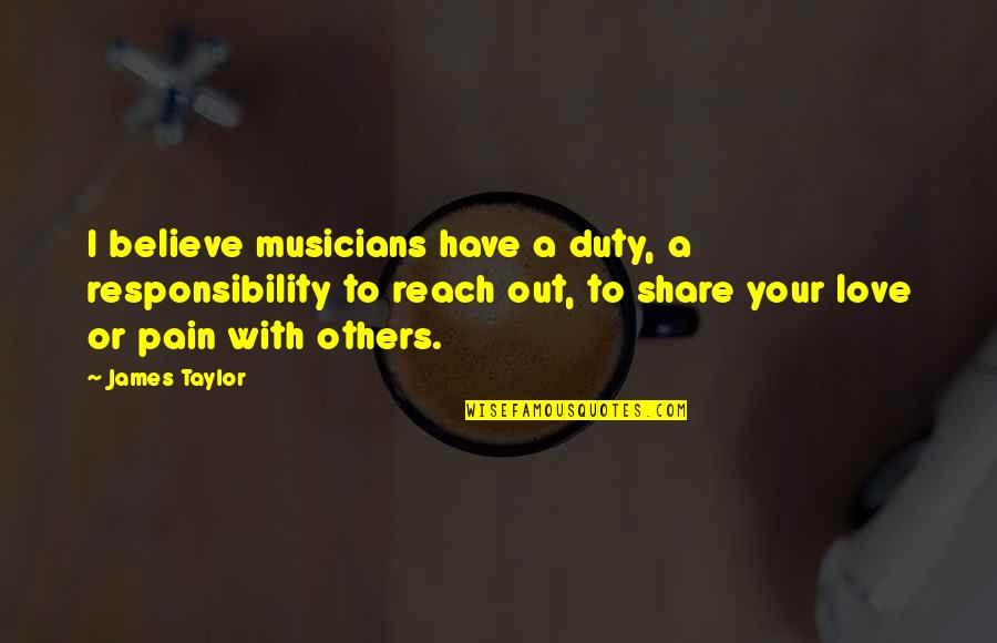 Responsibility To Others Quotes By James Taylor: I believe musicians have a duty, a responsibility