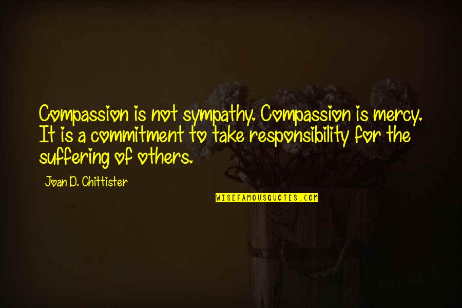 Responsibility To Others Quotes By Joan D. Chittister: Compassion is not sympathy. Compassion is mercy. It