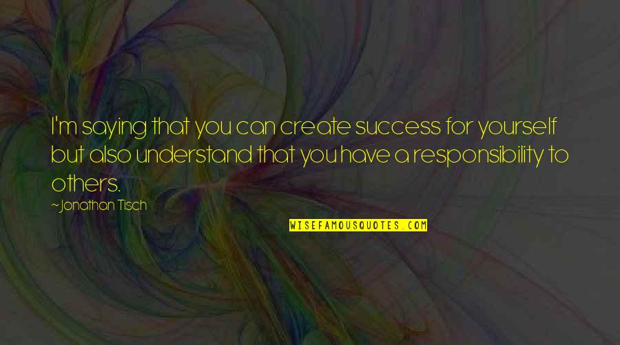Responsibility To Others Quotes By Jonathan Tisch: I'm saying that you can create success for