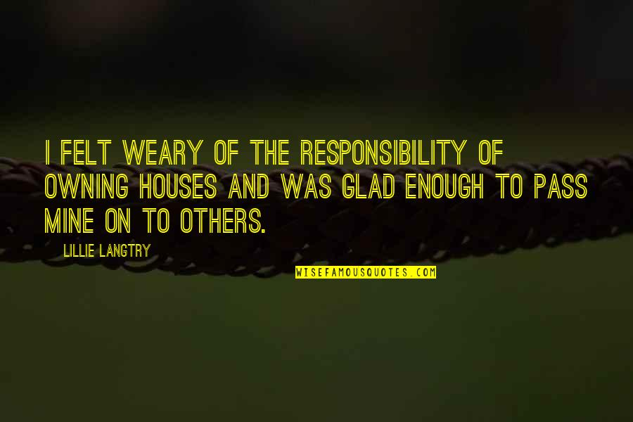 Responsibility To Others Quotes By Lillie Langtry: I felt weary of the responsibility of owning