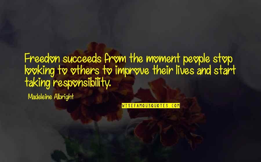 Responsibility To Others Quotes By Madeleine Albright: Freedon succeeds from the moment people stop looking