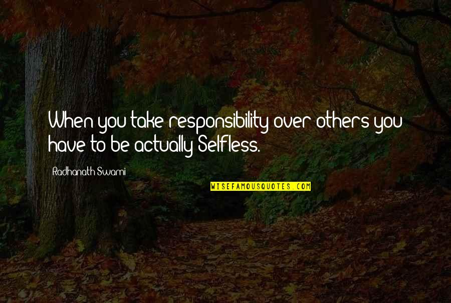 Responsibility To Others Quotes By Radhanath Swami: When you take responsibility over others you have