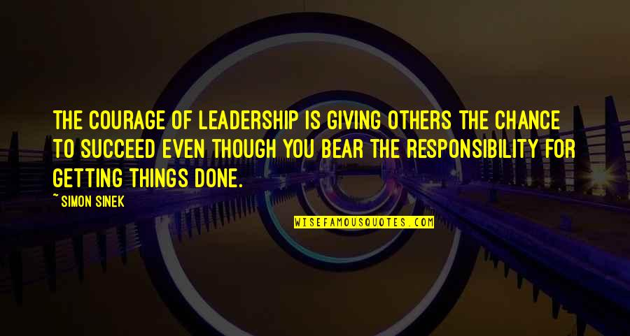 Responsibility To Others Quotes By Simon Sinek: The courage of leadership is giving others the