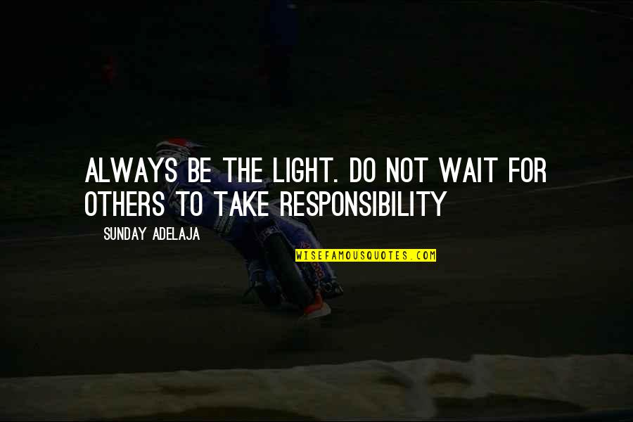 Responsibility To Others Quotes By Sunday Adelaja: Always be the light. Do not wait for