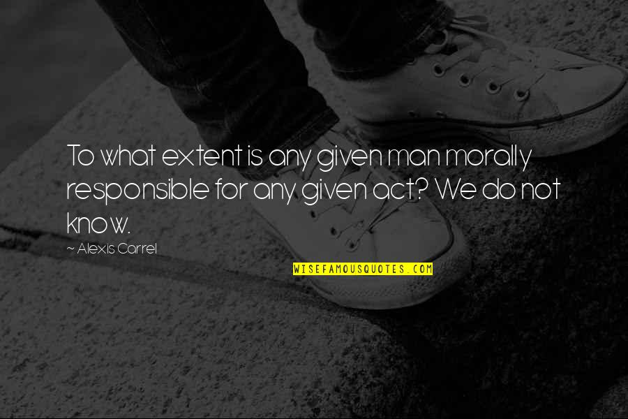 Responsible Man Quotes By Alexis Carrel: To what extent is any given man morally