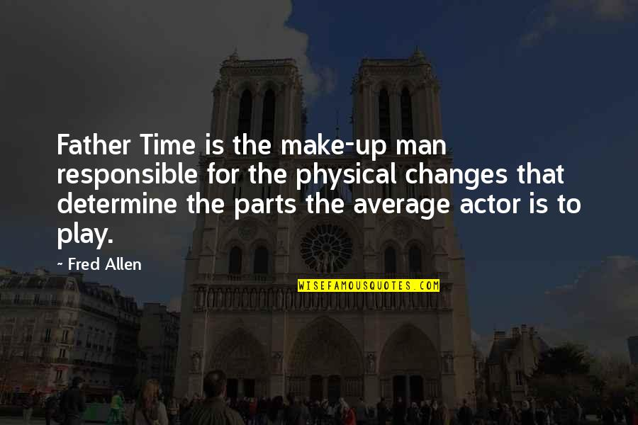 Responsible Man Quotes By Fred Allen: Father Time is the make-up man responsible for