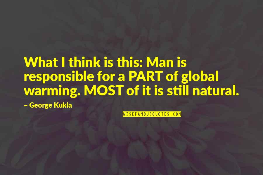 Responsible Man Quotes By George Kukla: What I think is this: Man is responsible