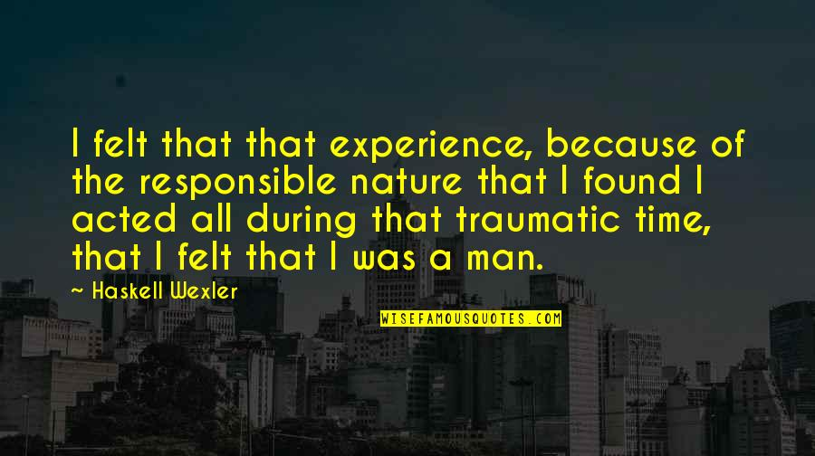 Responsible Man Quotes By Haskell Wexler: I felt that that experience, because of the