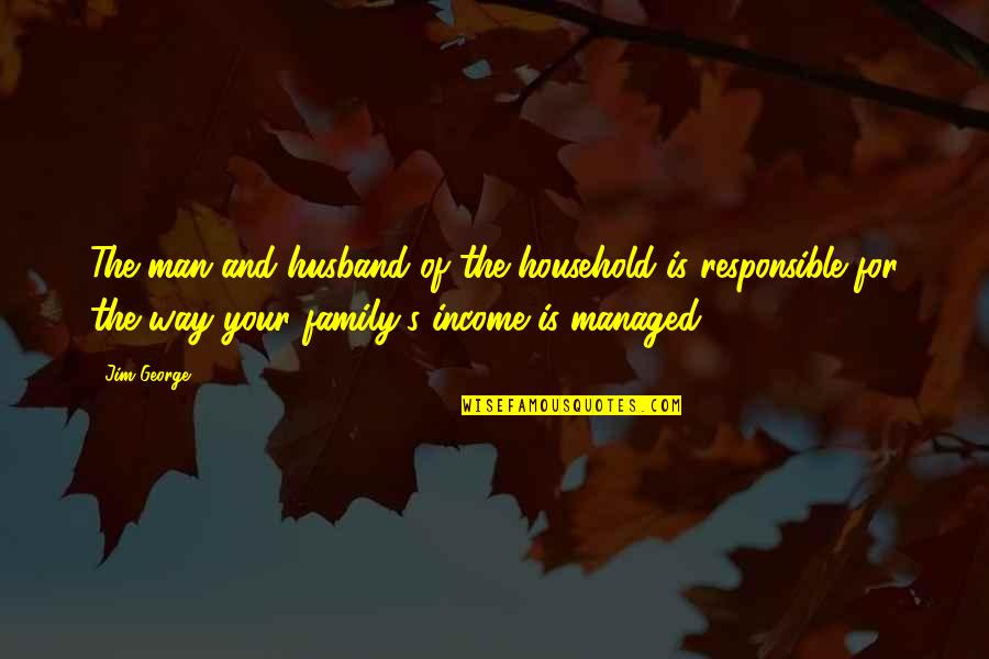 Responsible Man Quotes By Jim George: The man and husband of the household is