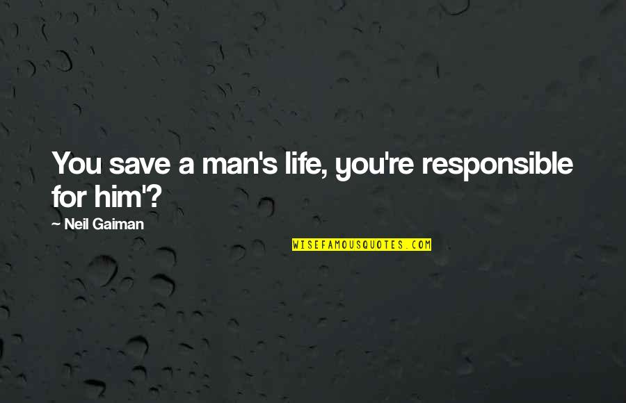 Responsible Man Quotes By Neil Gaiman: You save a man's life, you're responsible for