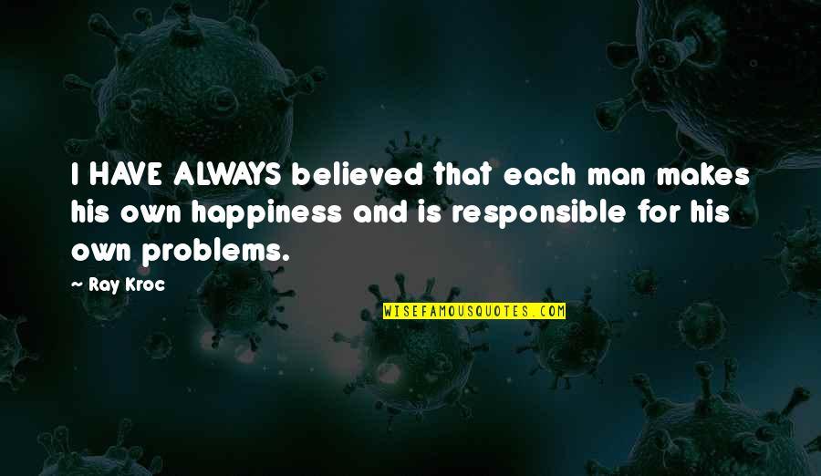 Responsible Man Quotes By Ray Kroc: I HAVE ALWAYS believed that each man makes