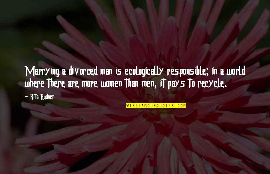 Responsible Man Quotes By Rita Rudner: Marrying a divorced man is ecologically responsible; in