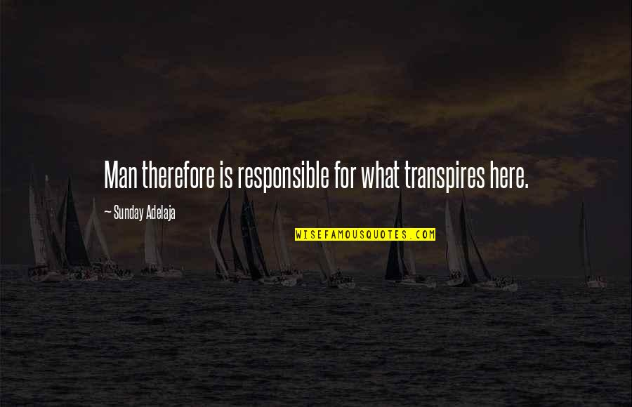 Responsible Man Quotes By Sunday Adelaja: Man therefore is responsible for what transpires here.