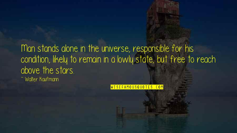 Responsible Man Quotes By Walter Kaufmann: Man stands alone in the universe, responsible for