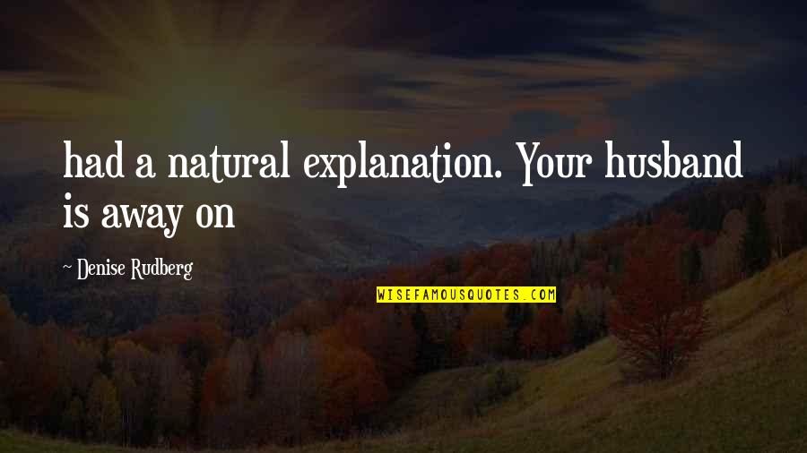 Responsible Wife Quotes By Denise Rudberg: had a natural explanation. Your husband is away