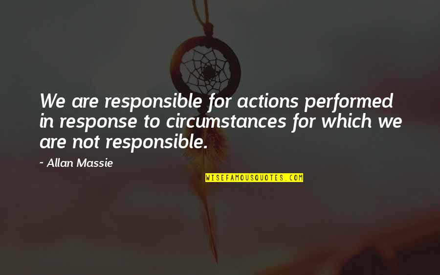 Responsible Your Own Actions Quotes By Allan Massie: We are responsible for actions performed in response