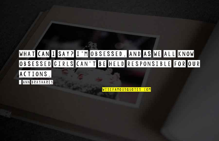 Responsible Your Own Actions Quotes By Ann Brashares: What can I say? I'm obsessed. And as