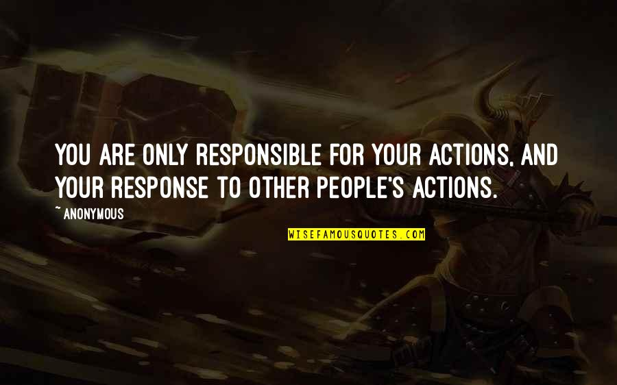 Responsible Your Own Actions Quotes By Anonymous: You are only responsible for your actions, and