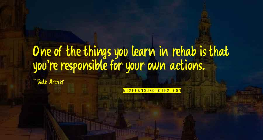 Responsible Your Own Actions Quotes By Dale Archer: One of the things you learn in rehab