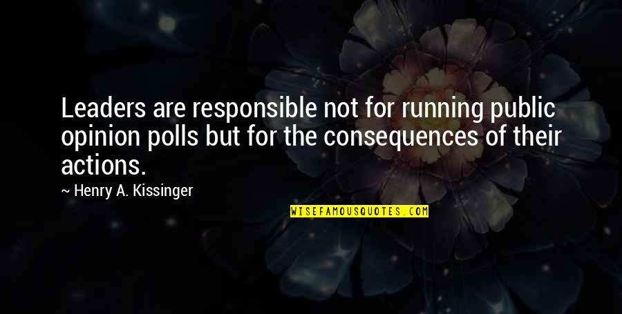 Responsible Your Own Actions Quotes By Henry A. Kissinger: Leaders are responsible not for running public opinion