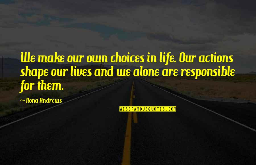 Responsible Your Own Actions Quotes By Ilona Andrews: We make our own choices in life. Our
