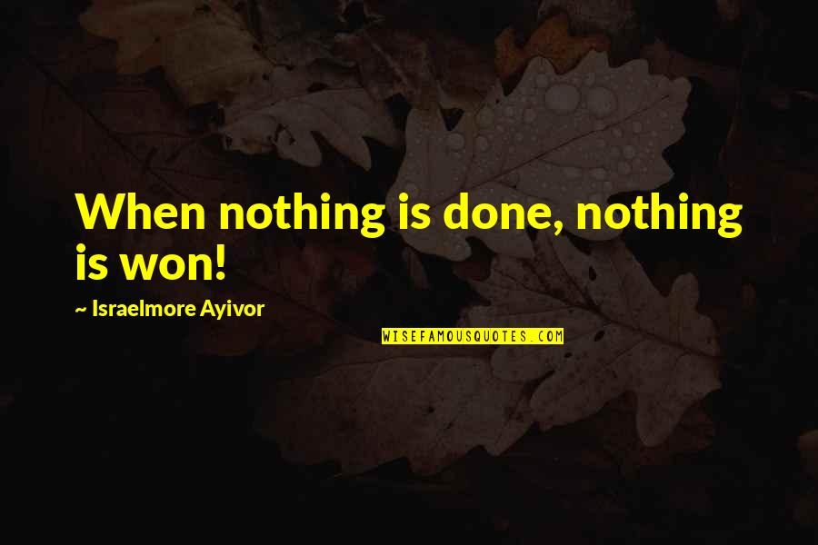 Responsible Your Own Actions Quotes By Israelmore Ayivor: When nothing is done, nothing is won!