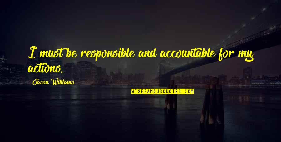 Responsible Your Own Actions Quotes By Jason Williams: I must be responsible and accountable for my