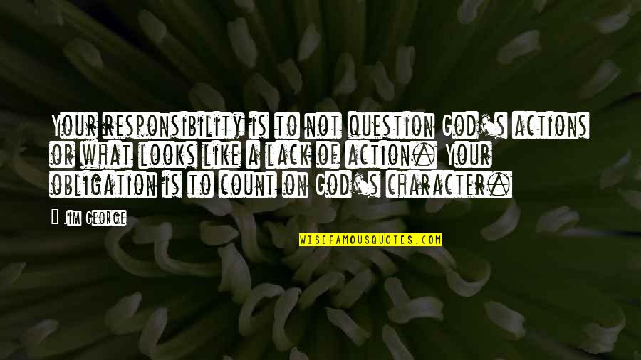 Responsible Your Own Actions Quotes By Jim George: Your responsibility is to not question God's actions