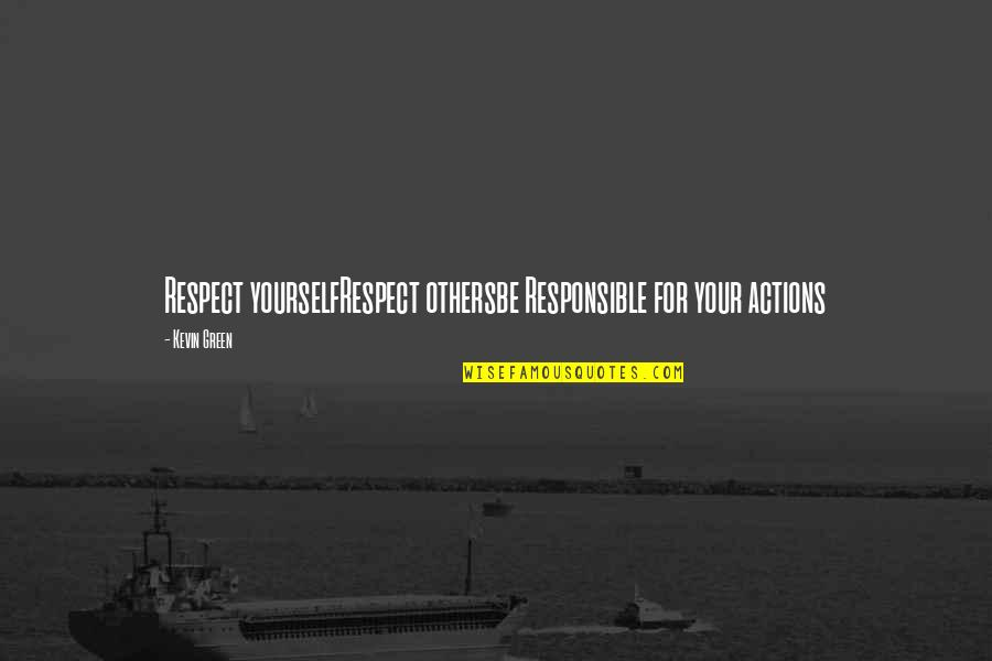 Responsible Your Own Actions Quotes By Kevin Green: Respect yourselfRespect othersbe Responsible for your actions