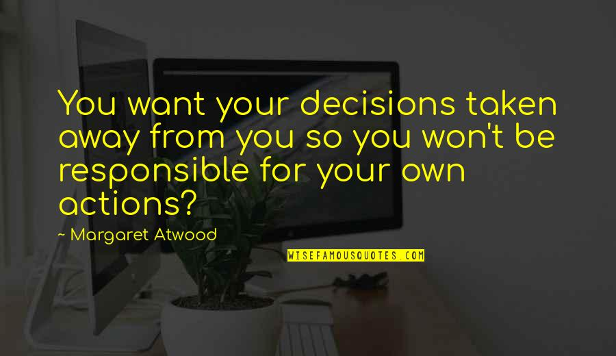 Responsible Your Own Actions Quotes By Margaret Atwood: You want your decisions taken away from you