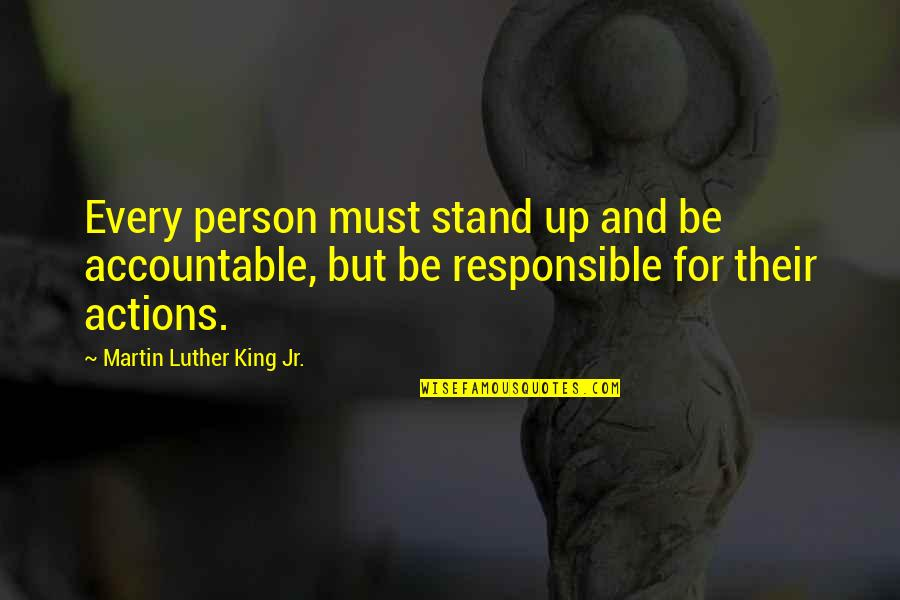 Responsible Your Own Actions Quotes By Martin Luther King Jr.: Every person must stand up and be accountable,
