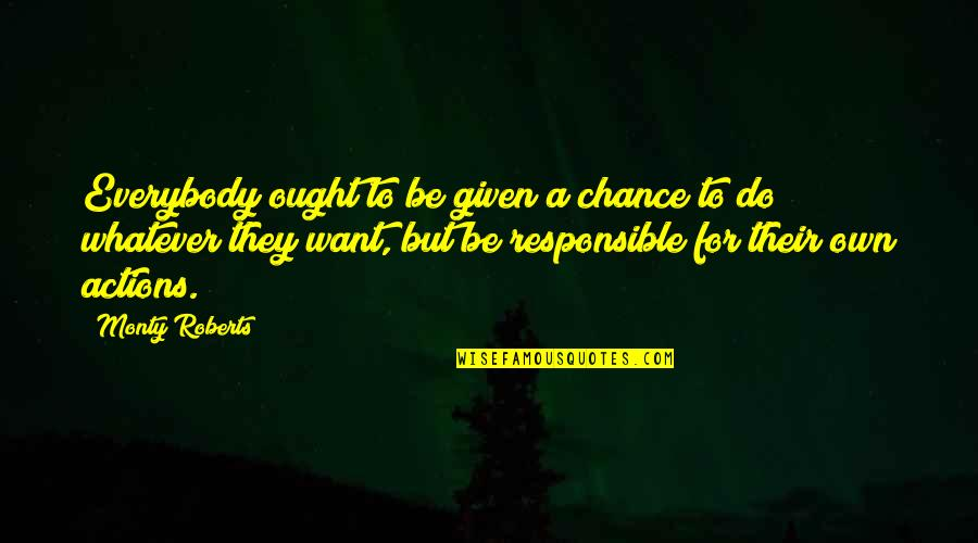 Responsible Your Own Actions Quotes By Monty Roberts: Everybody ought to be given a chance to