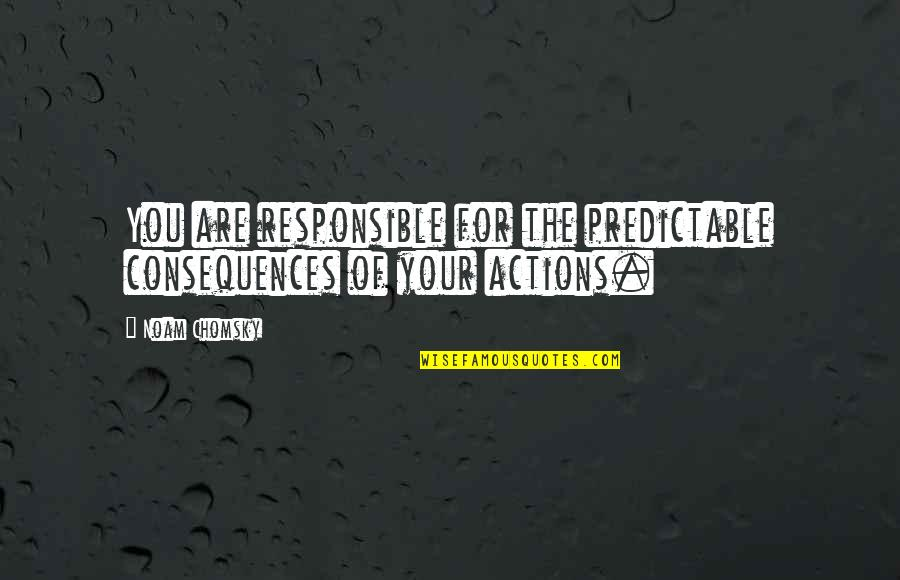 Responsible Your Own Actions Quotes By Noam Chomsky: You are responsible for the predictable consequences of