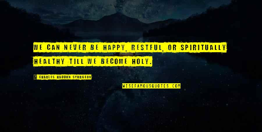 Restful Quotes By Charles Haddon Spurgeon: We can never be happy, restful, or spiritually